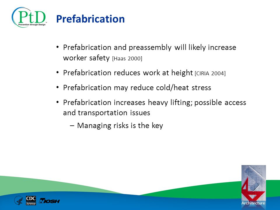 Prefabrication Prefabrication and preassembly will likely increase worker safety [Haas 2000] Prefabrication reduces work at height [CIRIA 2004]